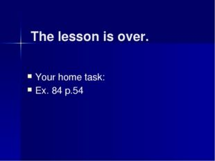 The lesson is over. Your home task: Ex. 84 p.54