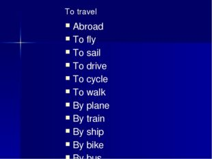 To travel Abroad To fly To sail To drive To cycle To walk By plane By train B
