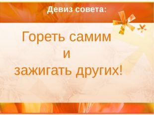 Девиз совета: Гореть самим и зажигать других!