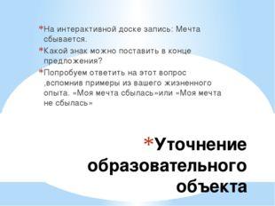 Уточнение образовательного объекта На интерактивной доске запись: Мечта сбыва