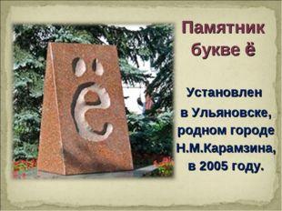 Памятник букве ё Установлен в Ульяновске, родном городе Н.М.Карамзина, в 2005