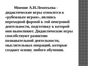 Мнение А.Н.Леонтьева - дидактические игры относятся к «рубежным играм», яв