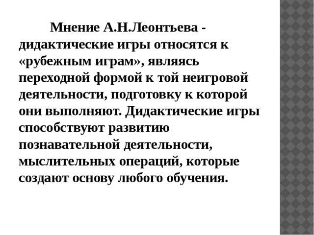 Мнение А.Н.Леонтьева - дидактические игры относятся к «рубежным играм», яв...