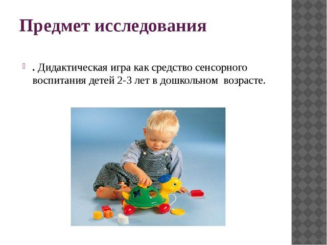 Предмет исследования .Дидактическая игра как средство сенсорного воспитания...
