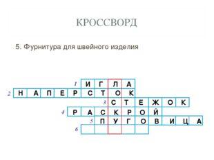 КРОССВОРД 5. Фурнитура для швейного изделия И Г Л А Н А П Е Р С Т О К С Т Е Ж