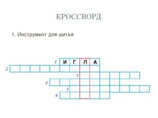 КРОССВОРД 1. Инструмент для шитья И Г Л А