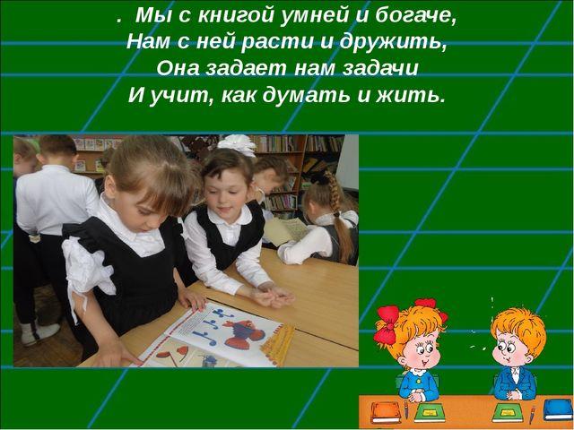 . Мы с книгой умней и богаче, Нам с ней расти и дружить, Она задает нам задач...