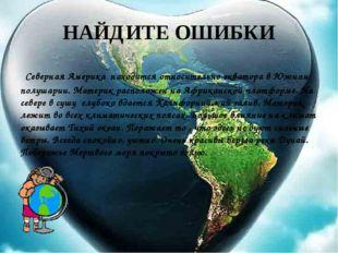 НАЙДИТЕ ОШИБКИ Северная Америка находится относительно экватора в Южном полуш