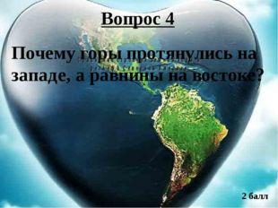 Вопрос 4 Почему горы протянулись на западе, а равнины на востоке? 2 балл