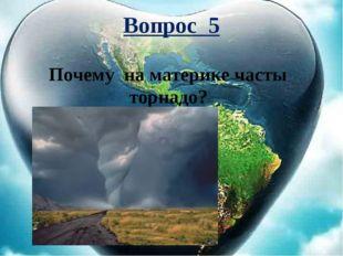 Вопрос 5 Почему на материке часты торнадо?