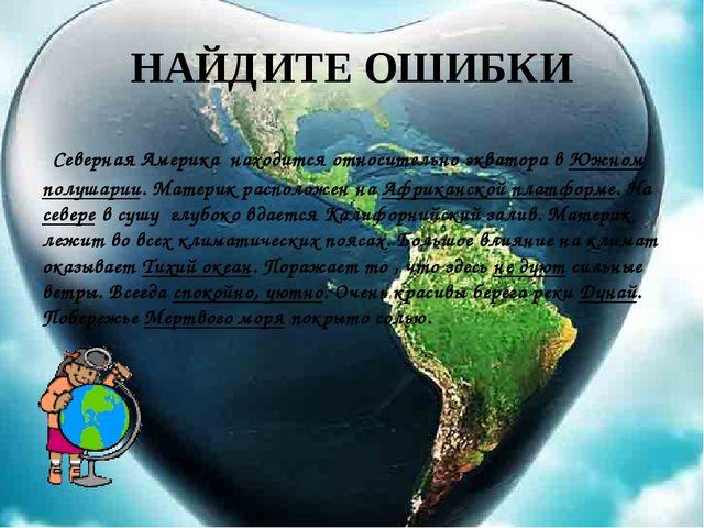 НАЙДИТЕ ОШИБКИ Северная Америка находится относительно экватора в Южном полуш...