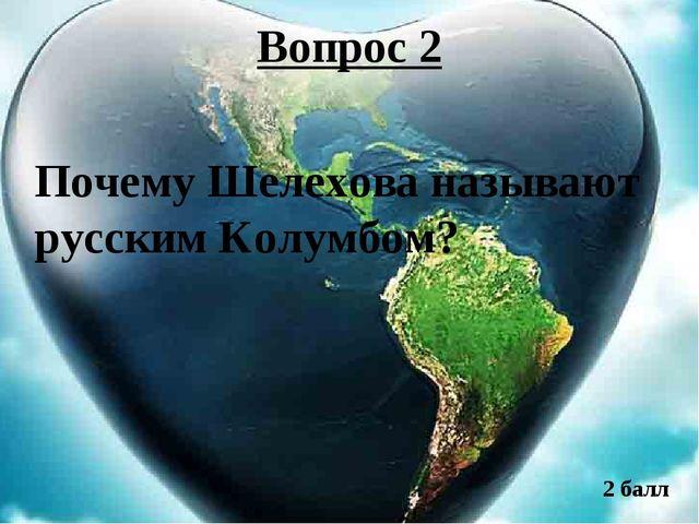 Вопрос 2 Почему Шелехова называют русским Колумбом? 2 балл