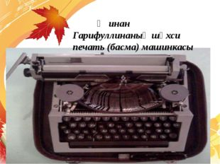 Җинан Гарифуллинаның шәхси печать (басма) машинкасы
