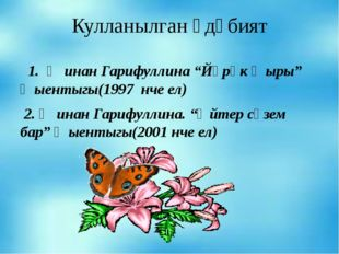 """Кулланылган әдәбият 1. Җинан Гарифуллина """"Йөрәк җыры"""" җыентыгы(1997 нче ел) 2"""