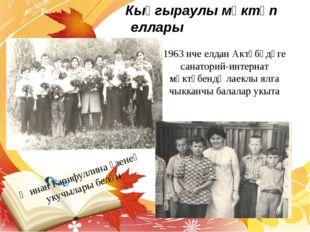 Кыңгыраулы мәктәп еллары 1963 нче елдан Актүбәдәге санаторий-интернат мәктәб