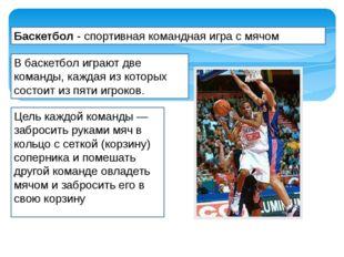 Баскетбол - спортивная командная игра с мячом Цель каждой команды— забросить