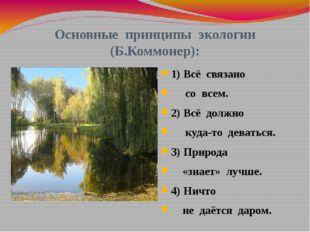 Основные принципы экологии (Б.Коммонер): 1) Всё связано со всем. 2) Всё должн