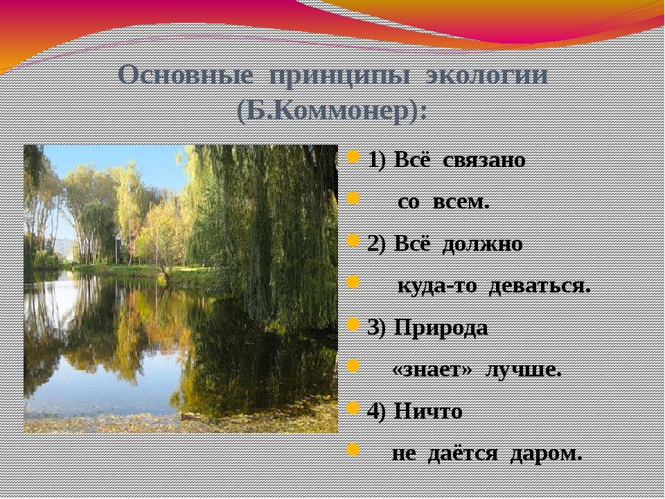 Основные принципы экологии (Б.Коммонер): 1) Всё связано со всем. 2) Всё должн...