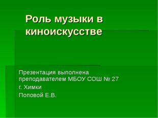 Роль музыки в киноискусстве Презентация выполнена преподавателем МБОУ СОШ № 2