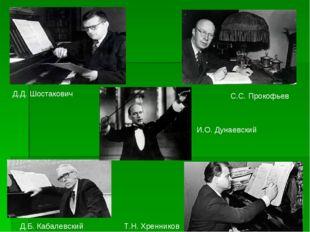 Д.Д. Шостакович Д.Б. Кабалевский С.С. Прокофьев Т.Н. Хренников И.О. Дунаевский