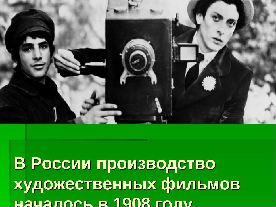 В России производство художественных фильмов началось в 1908 году