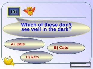C) Rats B) Cats A) Bats 101 Which of these don't see well in the dark? CONTINUE