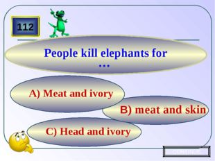 C) Head and ivory B) meat and skin A) Meat and ivory 112 People kill elephant