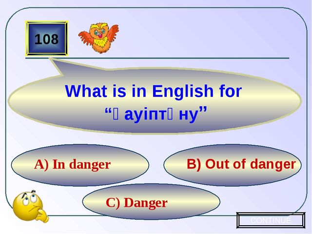 C) Danger B) Out of danger A) In danger 108 CONTINUE What is in English for...