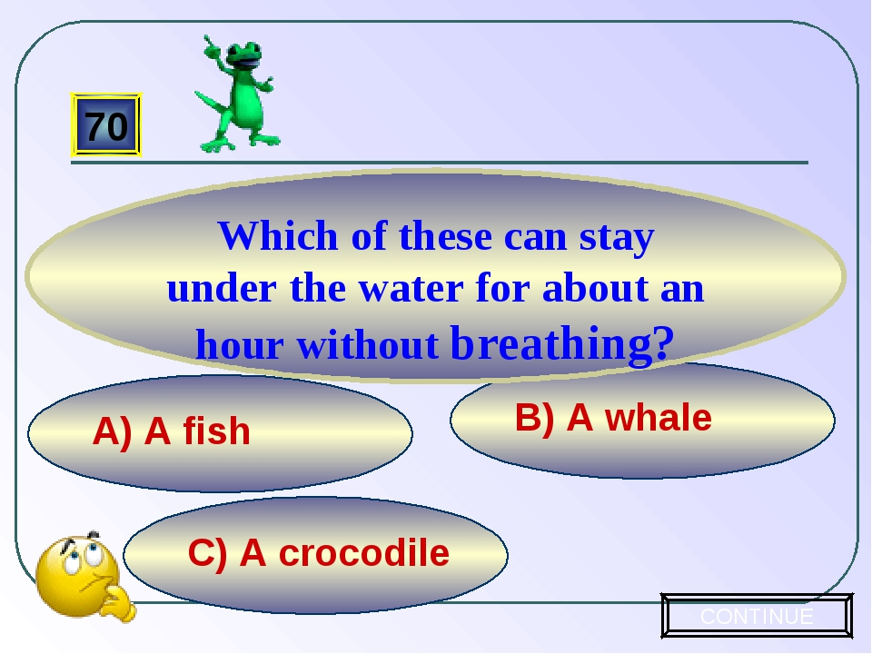 C) A crocodile B) A whale A) A fish 70 Which of these can stay under the wate...