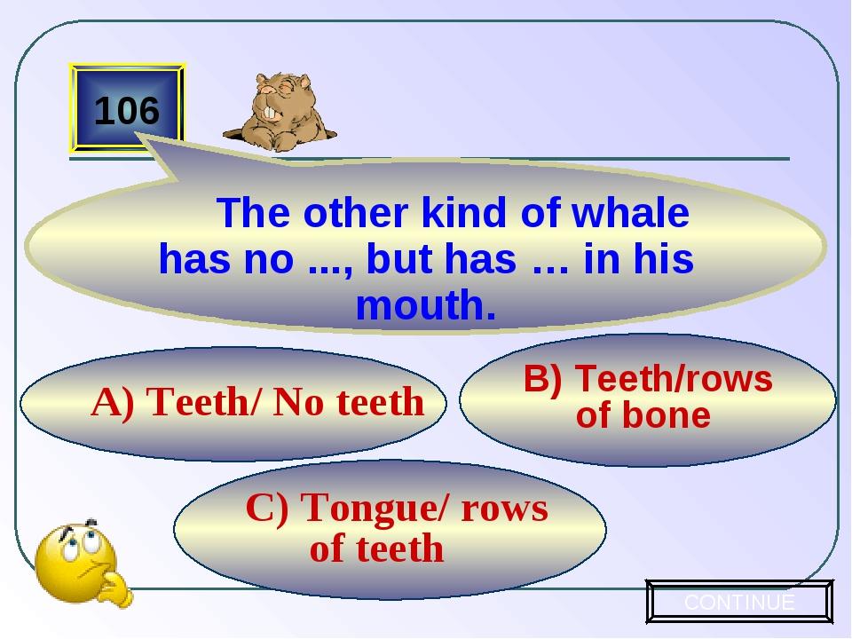 C) Tongue/ rows of teeth B) Teeth/rows of bone A) Teeth/ No teeth 106 The oth...