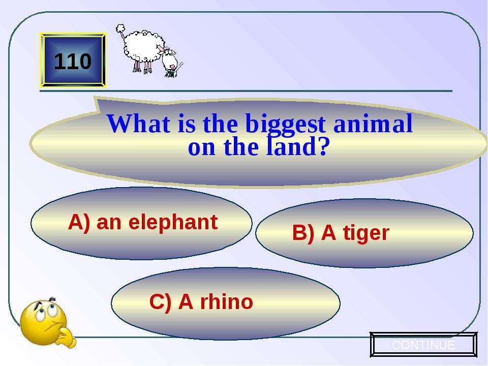 C) A rhino B) A tiger А) an elephant 110 What is the biggest animal on the la...