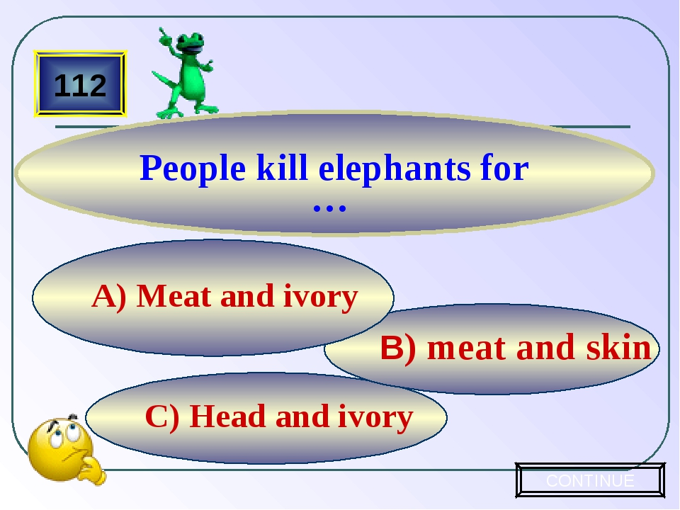 C) Head and ivory B) meat and skin A) Meat and ivory 112 People kill elephant...