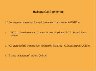 """Пайдаланған әдебиеттер: 1.""""Бастауыш сыныпта оқыту әдістемесі"""" журналы №6 2012"""