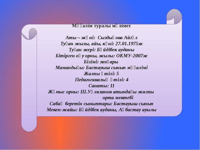 Мұғалім туралы мәлімет Аты – жөні: Сыздықова Айгүл Туған жылы, айы, күні: 27....