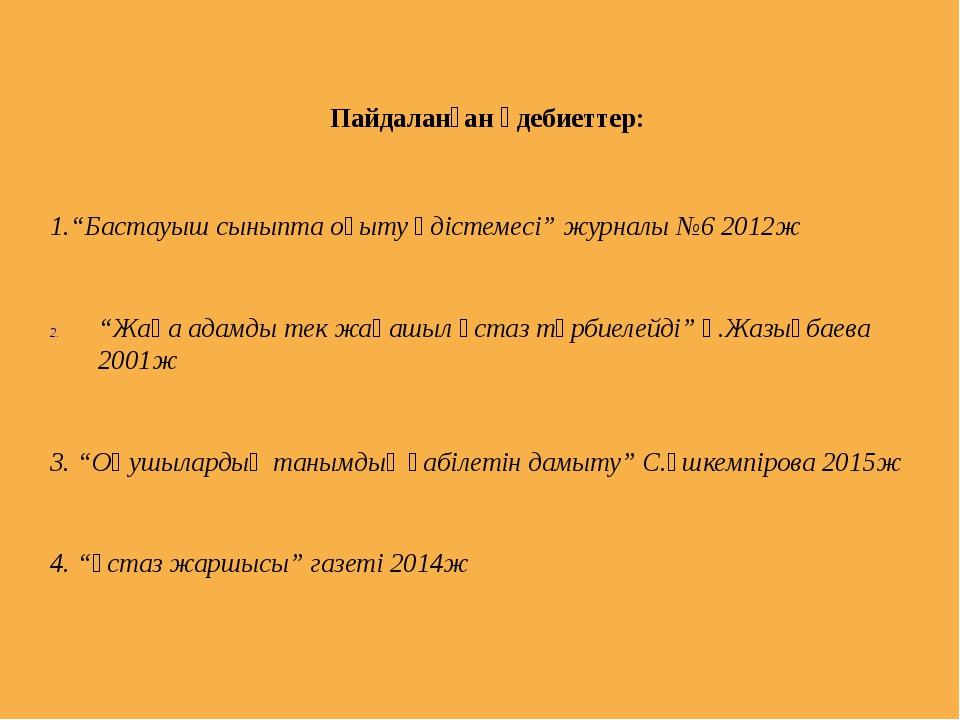 """Пайдаланған әдебиеттер: 1.""""Бастауыш сыныпта оқыту әдістемесі"""" журналы №6 2012..."""