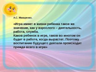 А.С. Макаренко. «Игра имеет в жизни ребенка такое же значение, как у взрослог