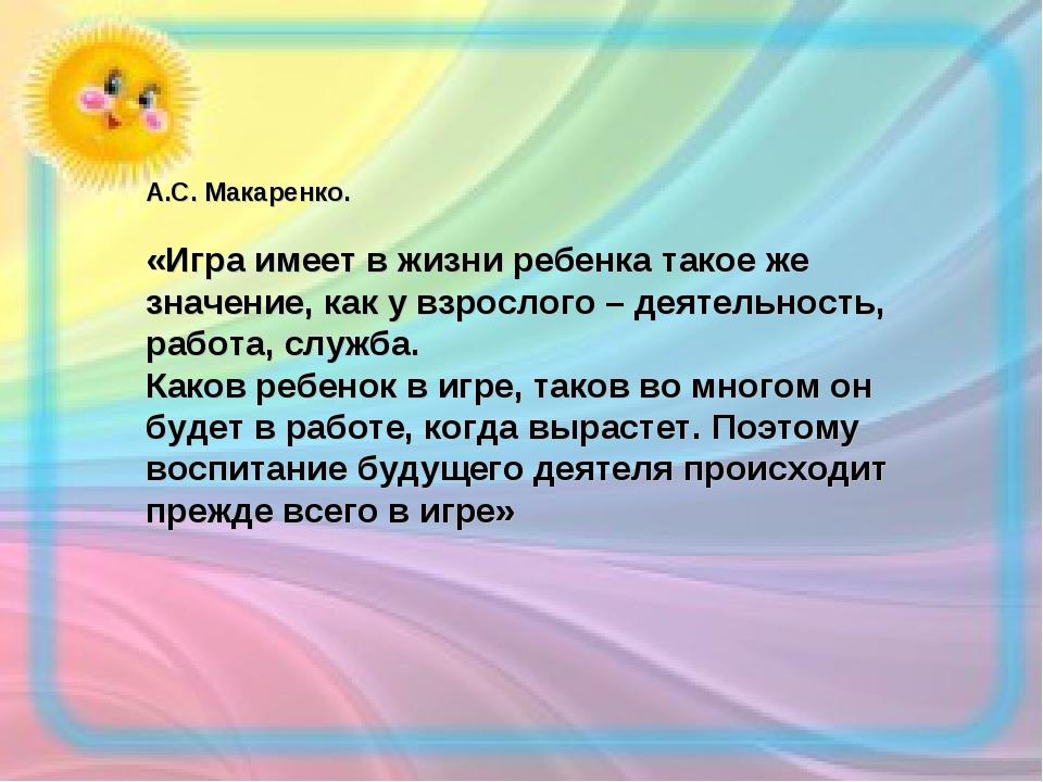 А.С. Макаренко. «Игра имеет в жизни ребенка такое же значение, как у взрослог...