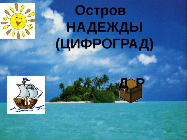 Остров НАДЕЖДЫ (ЦИФРОГРАД) Д Р