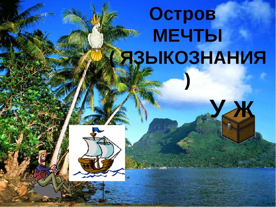 Остров МЕЧТЫ ( ЯЗЫКОЗНАНИЯ) У Ж