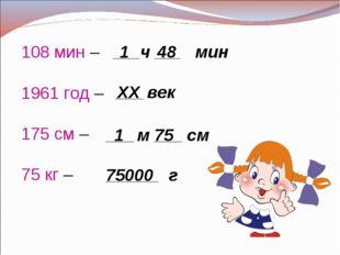 108 мин – 1961 год – 175 см – 75 кг – _____ч _____ мин 1 48 ______ век ХХ ___