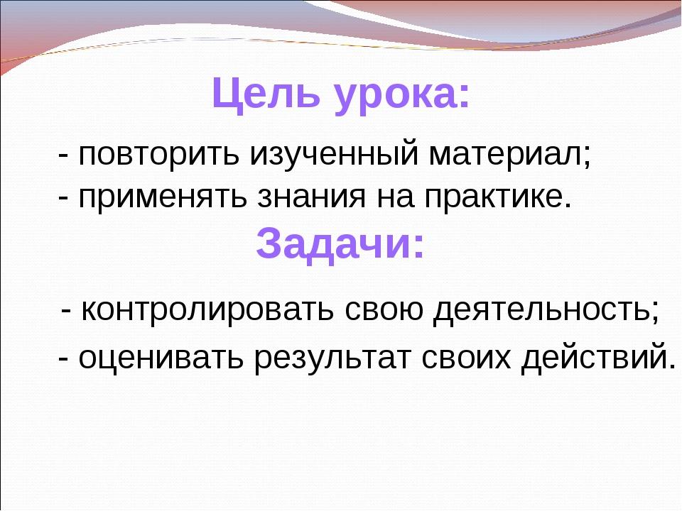 Цель урока: - повторить изученный материал; - применять знания на практике. -...