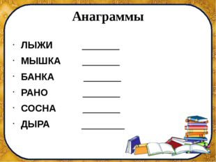 Анаграммы ЛЫЖИ _______ МЫШКА _______ БАНКА _______ РАНО _______ СОСНА _______