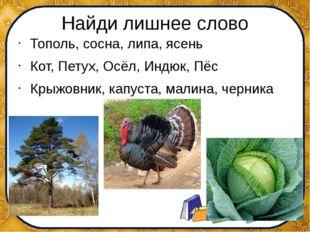 Найди лишнее слово Тополь, сосна, липа, ясень Кот, Петух, Осёл, Индюк, Пёс Кр