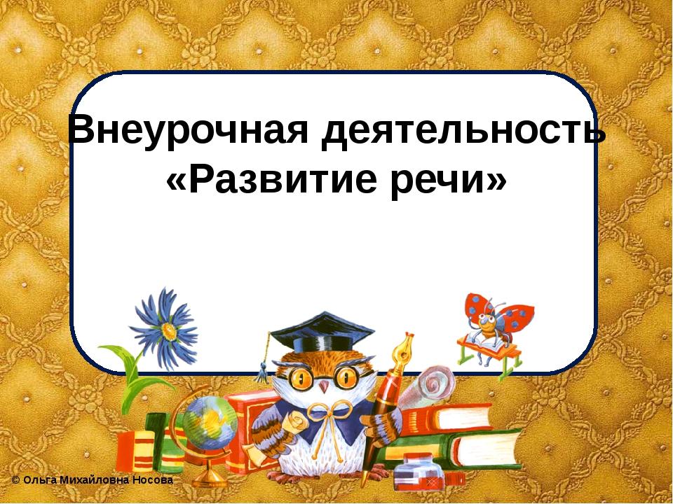 Внеурочная деятельность «Развитие речи» ©Ольга Михайловна Носова
