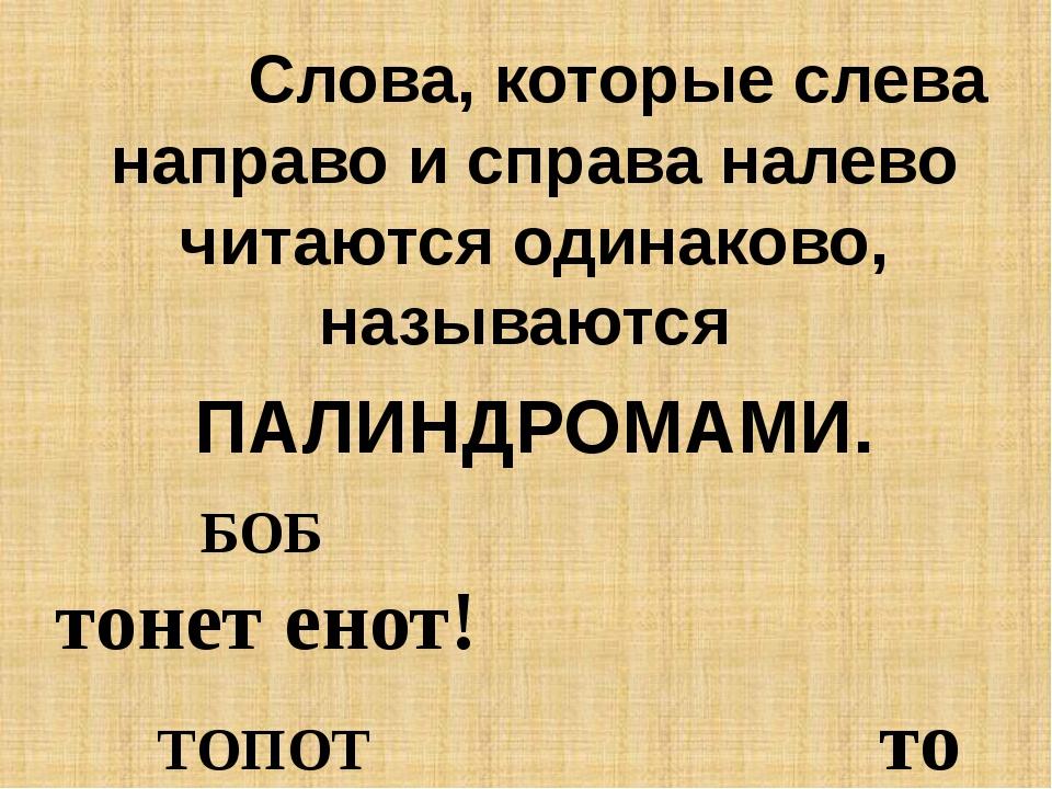 Слова, которые слева направо и справа налево читаются одинаково, называются...