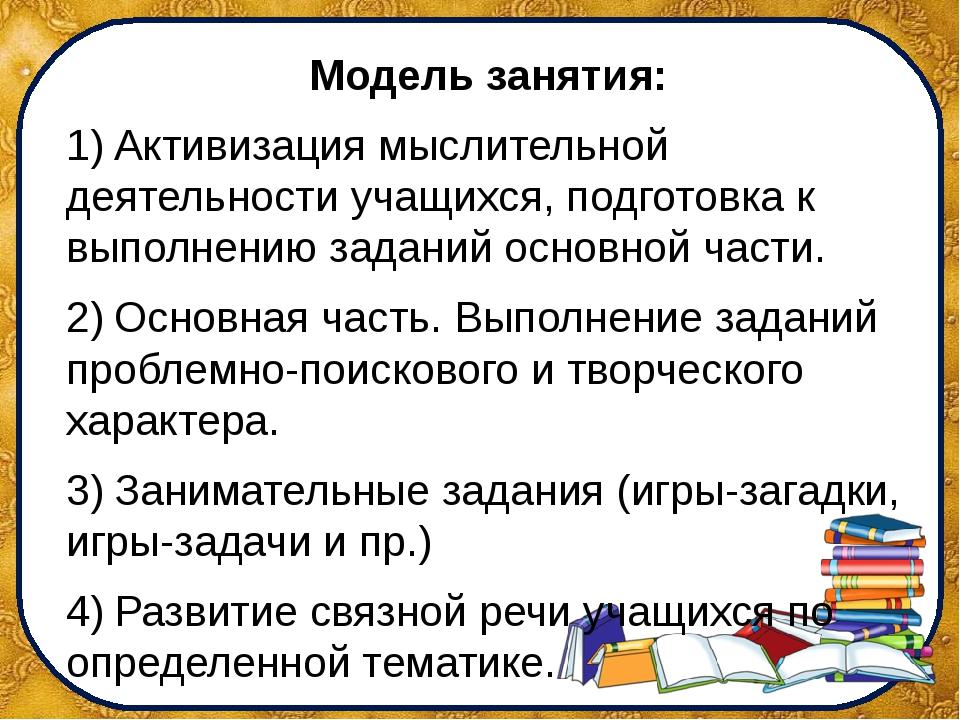 Модель занятия: 1)Активизация мыслительной деятельности учащихся, подготовка...
