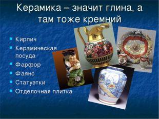 Керамика – значит глина, а там тоже кремний Кирпич Керамическая посуда Фарфор