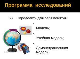 Программа исследований 2)Определить для себя понятия: •Модель; •Учебная мо