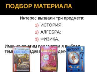 ПОДБОР МАТЕРИАЛА Интерес вызвали три предмета: ИСТОРИЯ; АЛГЕБРА; ФИЗИКА. Имен