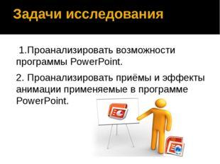 Задачи исследования 1.Проанализировать возможности программы PowerPoint. 2.
